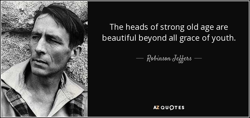 The heads of strong old age are beautiful beyond all grace of youth. - Robinson Jeffers