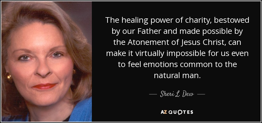 The healing power of charity, bestowed by our Father and made possible by the Atonement of Jesus Christ, can make it virtually impossible for us even to feel emotions common to the natural man. - Sheri L. Dew