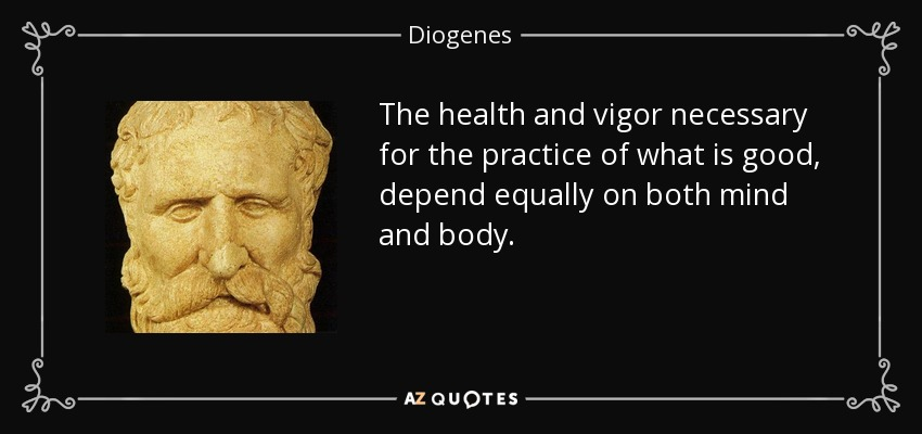 The health and vigor necessary for the practice of what is good, depend equally on both mind and body. - Diogenes
