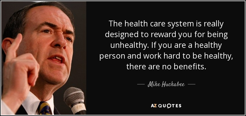 The health care system is really designed to reward you for being unhealthy. If you are a healthy person and work hard to be healthy, there are no benefits. - Mike Huckabee