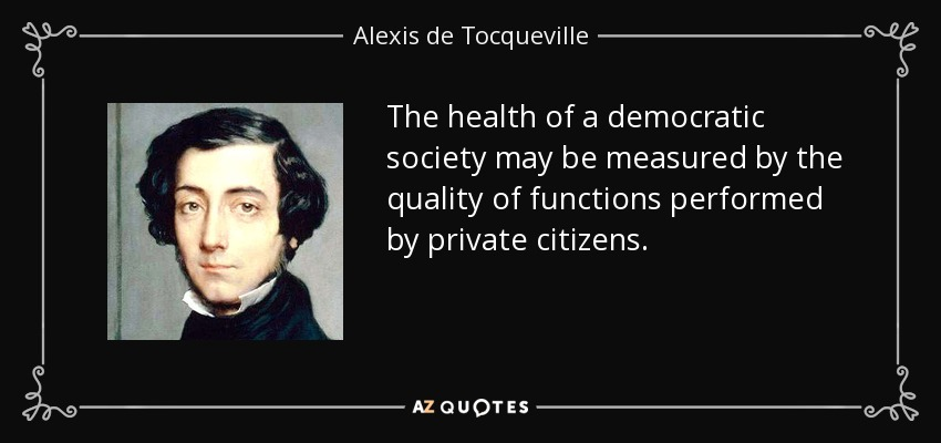 The health of a democratic society may be measured by the quality of functions performed by private citizens. - Alexis de Tocqueville