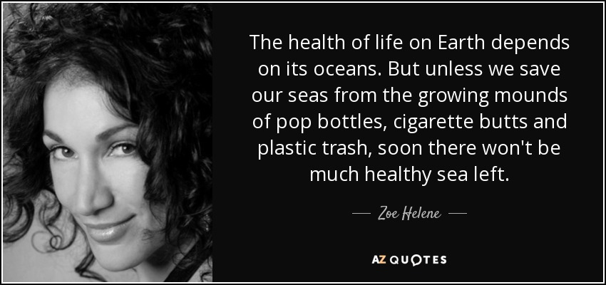 The health of life on Earth depends on its oceans. But unless we save our seas from the growing mounds of pop bottles, cigarette butts and plastic trash, soon there won't be much healthy sea left. - Zoe Helene