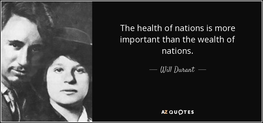 The health of nations is more important than the wealth of nations. - Will Durant