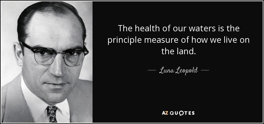 The health of our waters is the principle measure of how we live on the land. - Luna Leopold
