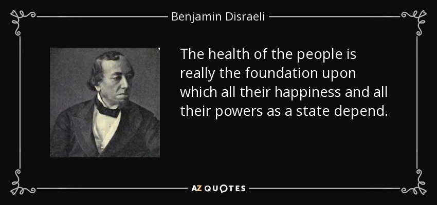 The health of the people is really the foundation upon which all their happiness and all their powers as a state depend. - Benjamin Disraeli