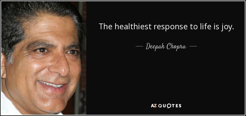 The healthiest response to life is joy. - Deepak Chopra