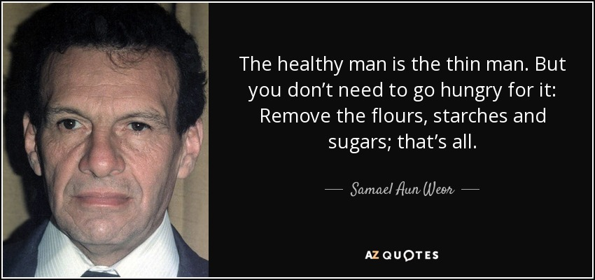 The healthy man is the thin man. But you don't need to go hungry for it: Remove the flours, starches and sugars; that's all. - Samael Aun Weor