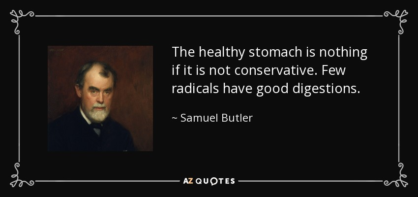 The healthy stomach is nothing if it is not conservative. Few radicals have good digestions. - Samuel Butler