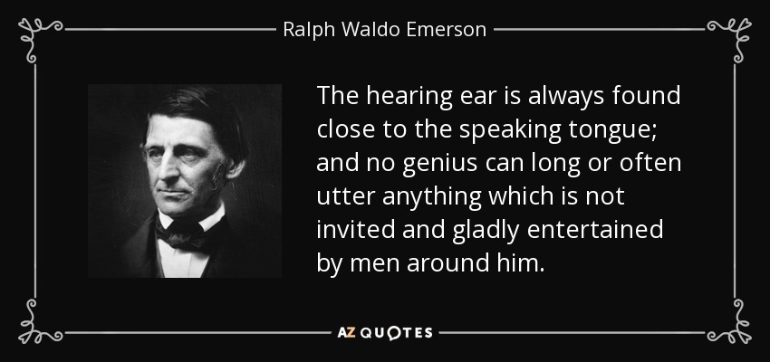 The hearing ear is always found close to the speaking tongue; and no genius can long or often utter anything which is not invited and gladly entertained by men around him. - Ralph Waldo Emerson