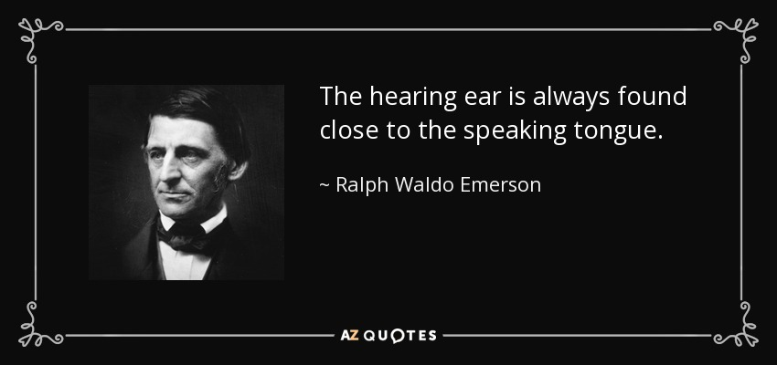 The hearing ear is always found close to the speaking tongue. - Ralph Waldo Emerson