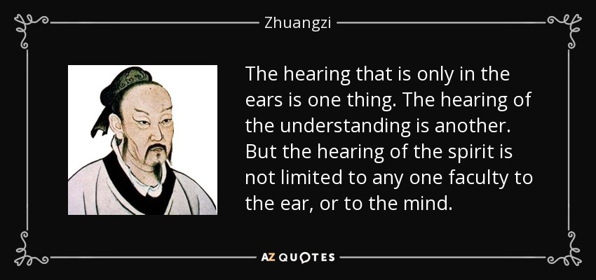 The hearing that is only in the ears is one thing. The hearing of the understanding is another. But the hearing of the spirit is not limited to any one faculty to the ear, or to the mind. - Zhuangzi