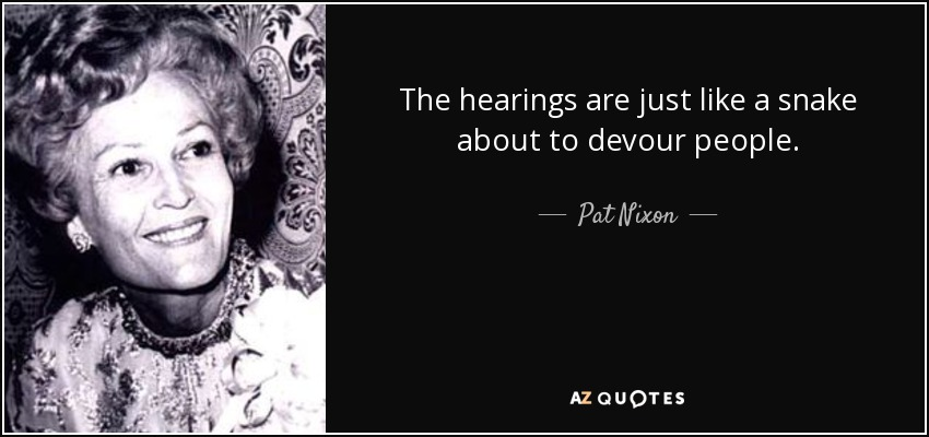 The hearings are just like a snake about to devour people. - Pat Nixon