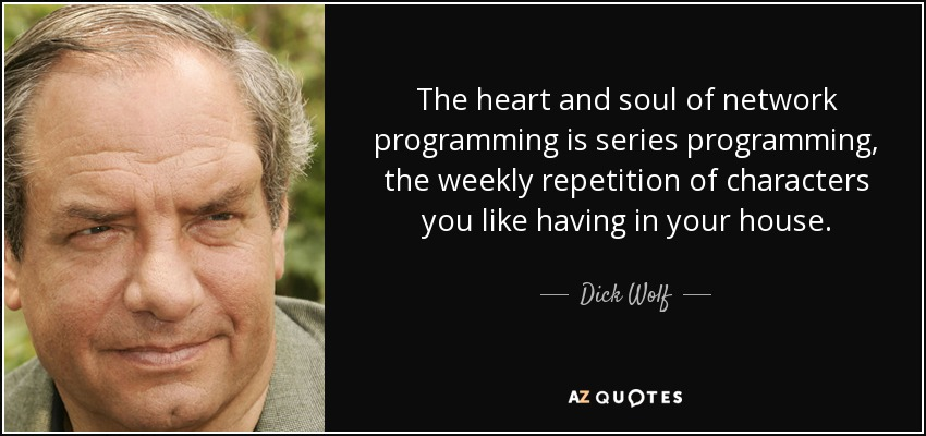 The heart and soul of network programming is series programming, the weekly repetition of characters you like having in your house. - Dick Wolf