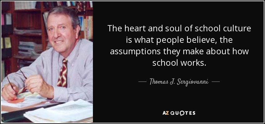 The heart and soul of school culture is what people believe, the assumptions they make about how school works. - Thomas J. Sergiovanni