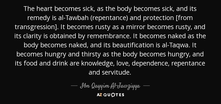 The heart becomes sick, as the body becomes sick, and its remedy is al-Tawbah (repentance) and protection [from transgression]. It becomes rusty as a mirror becomes rusty, and its clarity is obtained by remembrance. It becomes naked as the body becomes naked, and its beautification is al-Taqwa. It becomes hungry and thirsty as the body becomes hungry, and its food and drink are knowledge, love, dependence, repentance and servitude. - Ibn Qayyim Al-Jawziyya