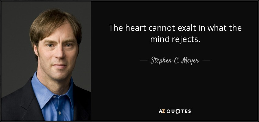 The heart cannot exalt in what the mind rejects. - Stephen C. Meyer