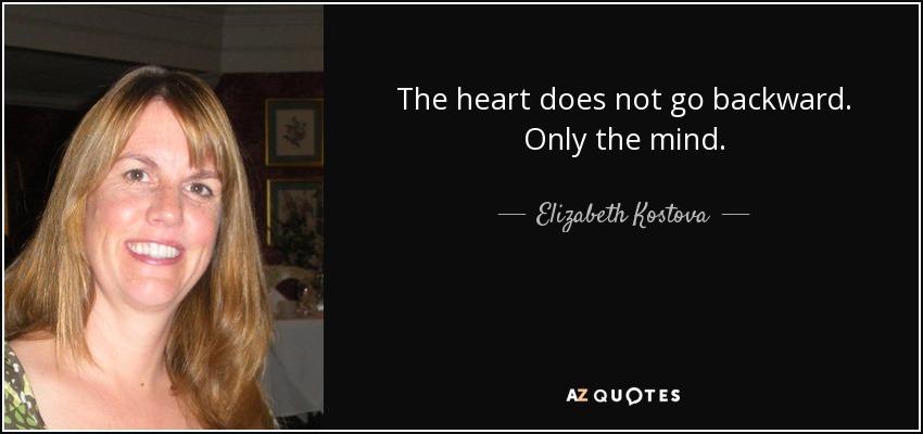 The heart does not go backward. Only the mind. - Elizabeth Kostova