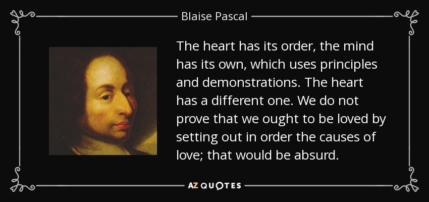 The heart has its order, the mind has its own, which uses principles and demonstrations. The heart has a different one. We do not prove that we ought to be loved by setting out in order the causes of love; that would be absurd. - Blaise Pascal