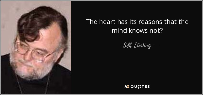 The heart has its reasons that the mind knows not? - S.M. Stirling