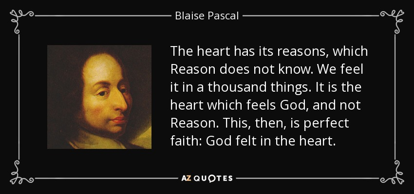 The heart has its reasons, which Reason does not know. We feel it in a thousand things. It is the heart which feels God, and not Reason. This, then, is perfect faith: God felt in the heart. - Blaise Pascal