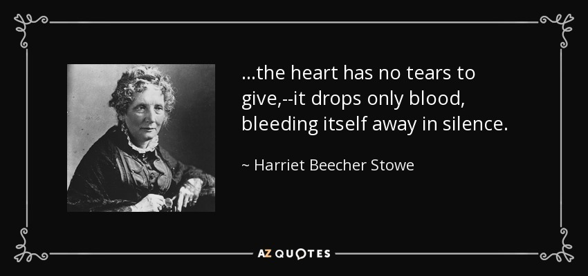 ...the heart has no tears to give,--it drops only blood, bleeding itself away in silence. - Harriet Beecher Stowe
