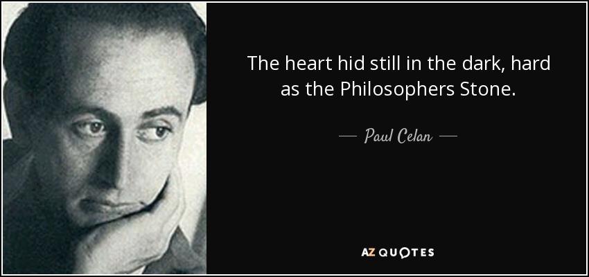 The heart hid still in the dark, hard as the Philosophers Stone. - Paul Celan