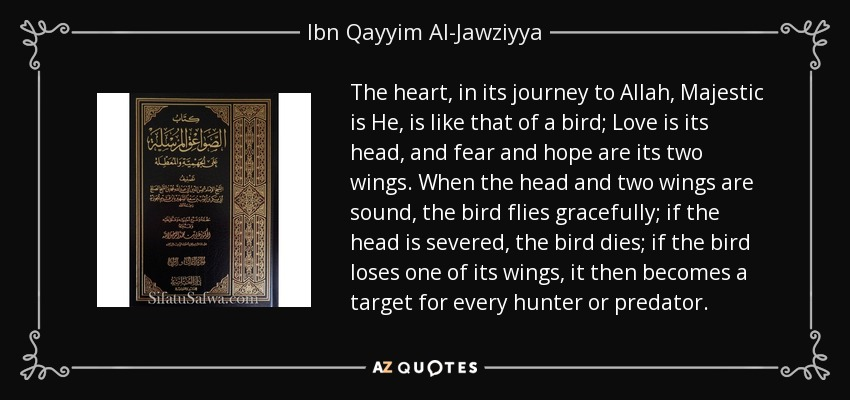 The heart, in its journey to Allah, Majestic is He, is like that of a bird; Love is its head, and fear and hope are its two wings. When the head and two wings are sound, the bird flies gracefully; if the head is severed, the bird dies; if the bird loses one of its wings, it then becomes a target for every hunter or predator. - Ibn Qayyim Al-Jawziyya