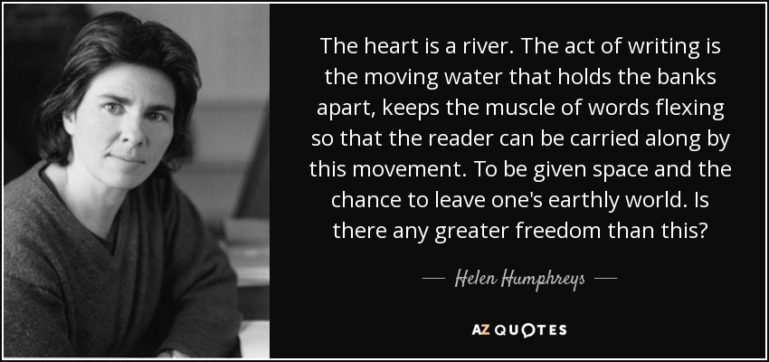 The heart is a river. The act of writing is the moving water that holds the banks apart, keeps the muscle of words flexing so that the reader can be carried along by this movement. To be given space and the chance to leave one's earthly world. Is there any greater freedom than this? - Helen Humphreys