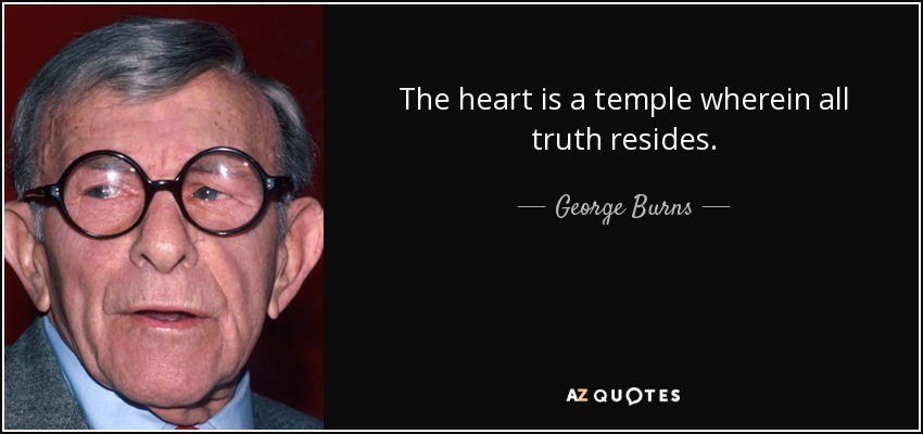 The heart is a temple wherein all truth resides. - George Burns