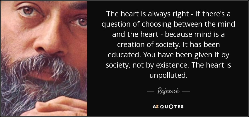 The heart is always right - if there's a question of choosing between the mind and the heart - because mind is a creation of society. It has been educated. You have been given it by society, not by existence. The heart is unpolluted. - Rajneesh