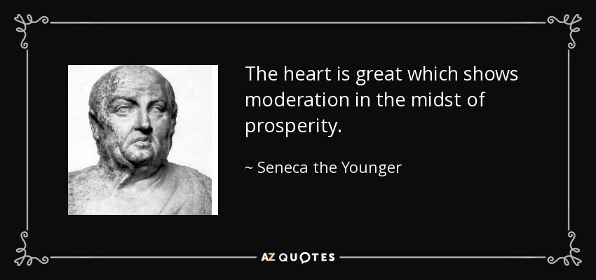 The heart is great which shows moderation in the midst of prosperity. - Seneca the Younger