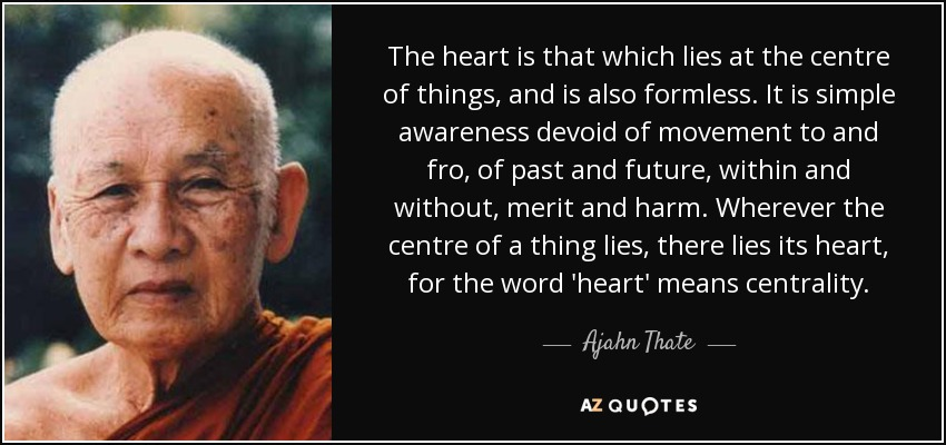 The heart is that which lies at the centre of things, and is also formless. It is simple awareness devoid of movement to and fro, of past and future, within and without, merit and harm. Wherever the centre of a thing lies, there lies its heart, for the word 'heart' means centrality. - Ajahn Thate