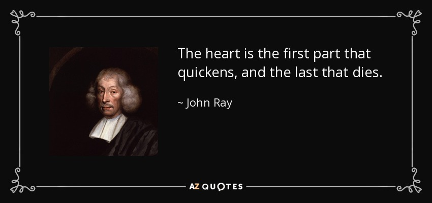 John Ray Quote The Heart Is The First Part That Quickens And The