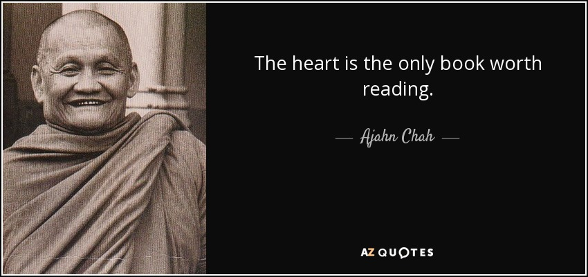 The heart is the only book worth reading. - Ajahn Chah