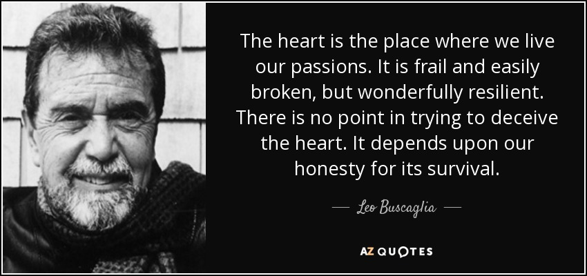 The heart is the place where we live our passions. It is frail and easily broken, but wonderfully resilient. There is no point in trying to deceive the heart. It depends upon our honesty for its survival. - Leo Buscaglia