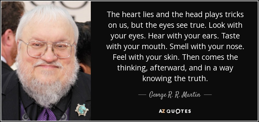 The heart lies and the head plays tricks on us, but the eyes see true. Look with your eyes. Hear with your ears. Taste with your mouth. Smell with your nose. Feel with your skin. Then comes the thinking, afterward, and in a way knowing the truth. - George R. R. Martin