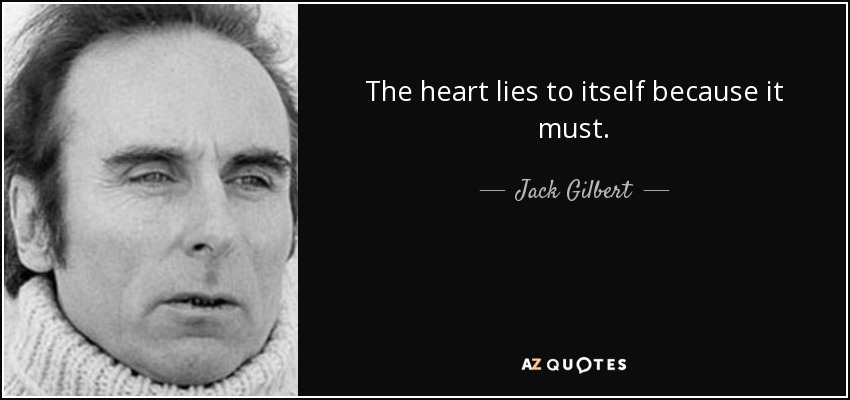 The heart lies to itself because it must. - Jack Gilbert