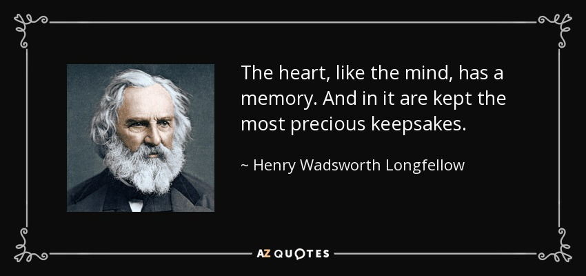 The heart, like the mind, has a memory. And in it are kept the most precious keepsakes. - Henry Wadsworth Longfellow