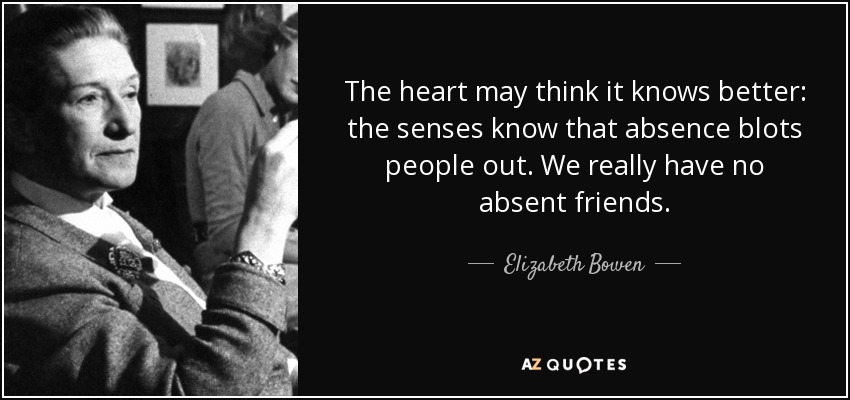 The heart may think it knows better: the senses know that absence blots people out. We really have no absent friends. - Elizabeth Bowen