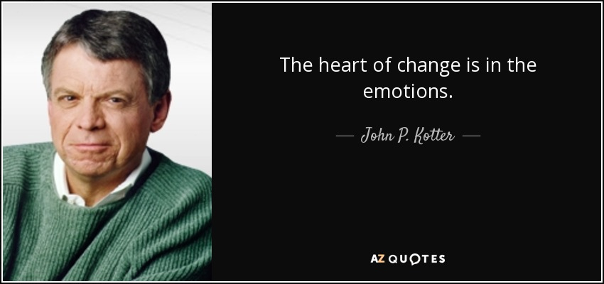 The heart of change is in the emotions. - John P. Kotter