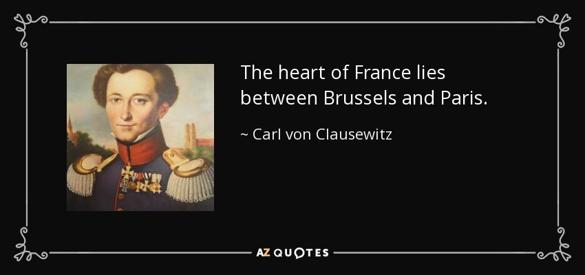 The heart of France lies between Brussels and Paris. - Carl von Clausewitz