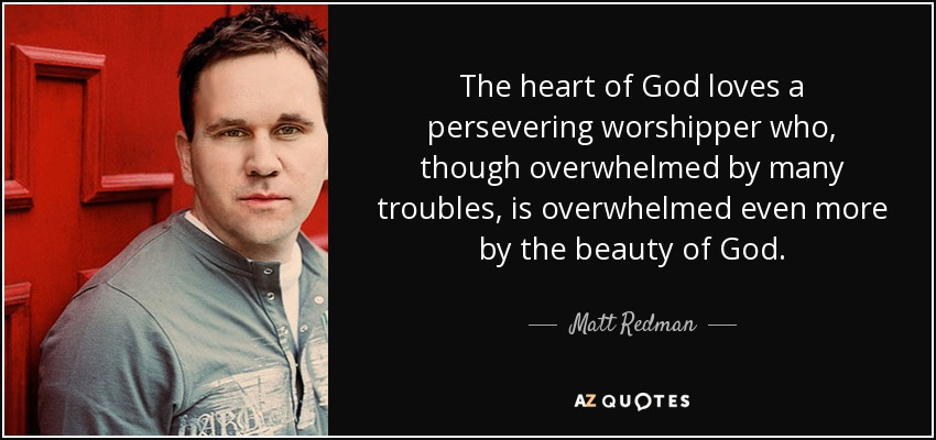 The heart of God loves a persevering worshipper who, though overwhelmed by many troubles, is overwhelmed even more by the beauty of God. - Matt Redman