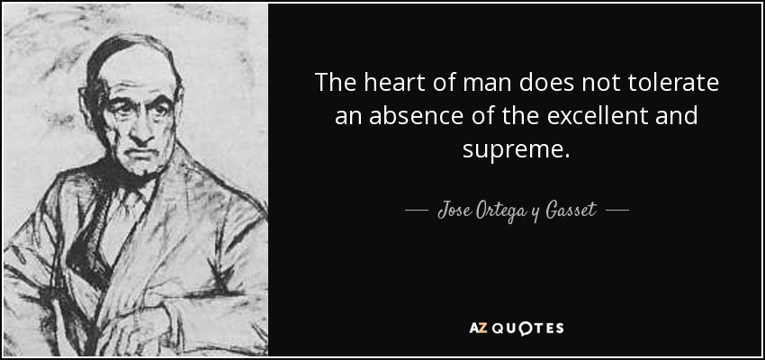 The heart of man does not tolerate an absence of the excellent and supreme. - Jose Ortega y Gasset
