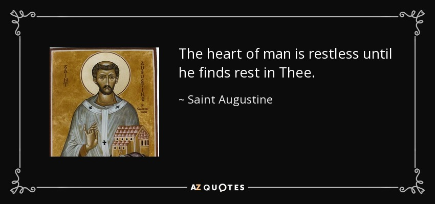 The heart of man is restless until he finds rest in Thee. - Saint Augustine
