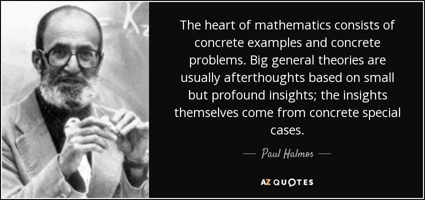 The heart of mathematics consists of concrete examples and concrete problems. Big general theories are usually afterthoughts based on small but profound insights; the insights themselves come from concrete special cases. - Paul Halmos