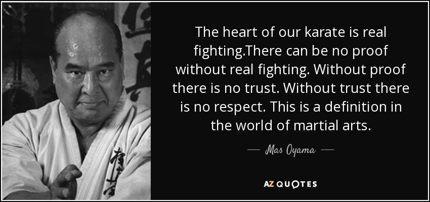 The heart of our karate is real fighting.There can be no proof without real fighting. Without proof there is no trust. Without trust there is no respect. This is a definition in the world of martial arts. - Mas Oyama