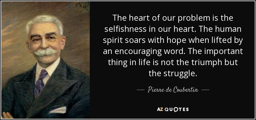 The heart of our problem is the selfishness in our heart. The human spirit soars with hope when lifted by an encouraging word. The important thing in life is not the triumph but the struggle. - Pierre de Coubertin
