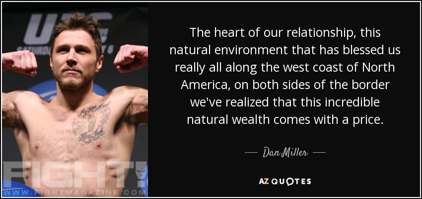 The heart of our relationship, this natural environment that has blessed us really all along the west coast of North America, on both sides of the border we've realized that this incredible natural wealth comes with a price. - Dan Miller