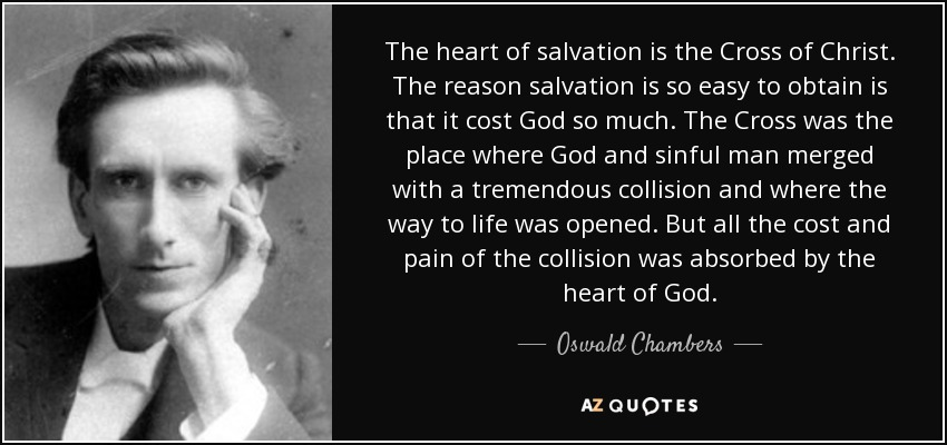 The heart of salvation is the Cross of Christ. The reason salvation is so easy to obtain is that it cost God so much. The Cross was the place where God and sinful man merged with a tremendous collision and where the way to life was opened. But all the cost and pain of the collision was absorbed by the heart of God. - Oswald Chambers