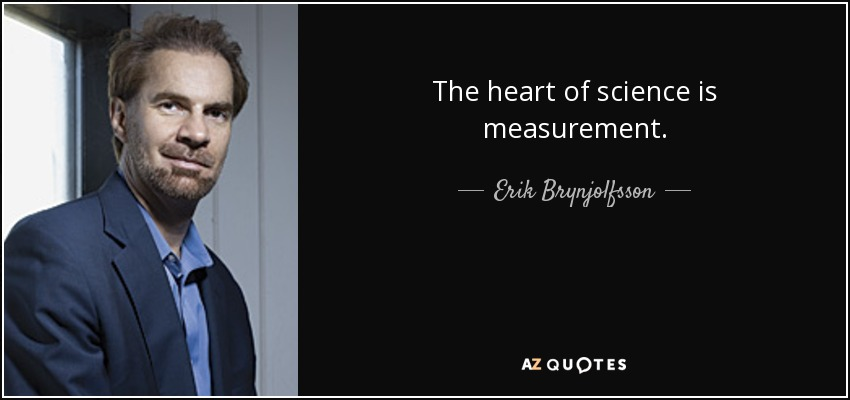 The heart of science is measurement. - Erik Brynjolfsson